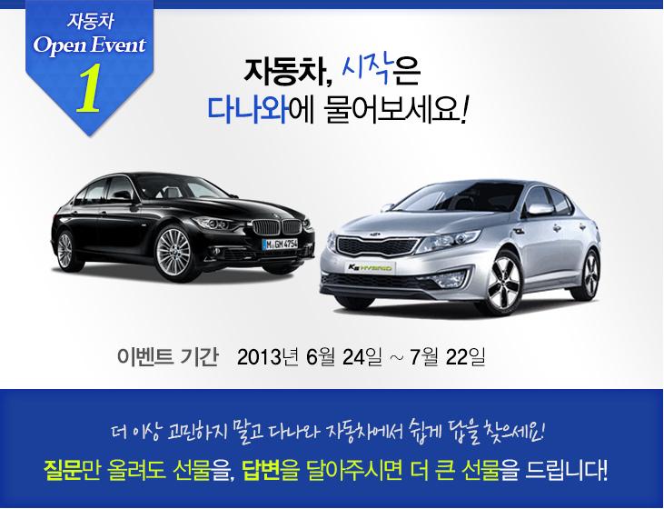 자동차 Open Event1 자동차, 시작은 다나와에 물어보세요! 이벤트 기간 : 2013년 6월 24일 ~ 7월 22일 더 이상 고민하지 말고 다나와 자동차에서 쉽게 답을 찾으세요! 질문만 올려도 선물을, 답변을 달아주시면 더 큰 선물을 드립니다!