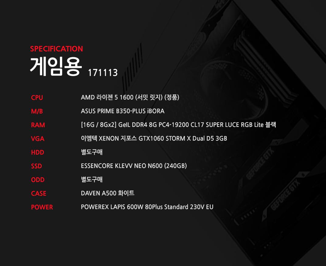 AMD 라이젠 5 1600 (서밋 릿지) (정품) ASUS PRIME B350-PLUS iBORA [16G / 8Gx2] GeIL DDR4 8G PC4-19200 CL17 SUPER LUCE RGB Lite 블랙 이엠텍 XENON 지포스 GTX1060 STORM X Dual D5 3GB 별도구매 ESSENCORE KLEVV NEO N600 (240GB) 별도구매 DAVEN A500 화이트 POWEREX LAPIS 600W 80Plus Standard 230V EU