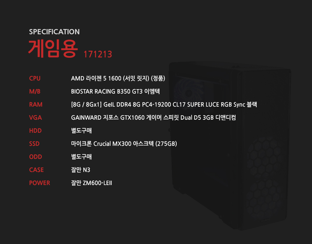 AMD 라이젠 5 1600 (서밋 릿지) (정품) BIOSTAR RACING B350 GT3 이엠텍 [8G / 8Gx1] GeIL DDR4 8G PC4-19200 CL17 SUPER LUCE RGB Sync 블랙 GAINWARD 지포스 GTX1060 게이머 스피릿 Dual D5 3GB 디앤디컴 별도구매  마이크론 Crucial MX300 아스크텍 (275GB) 별도구매 잘만 N3 잘만 ZM600-LEII