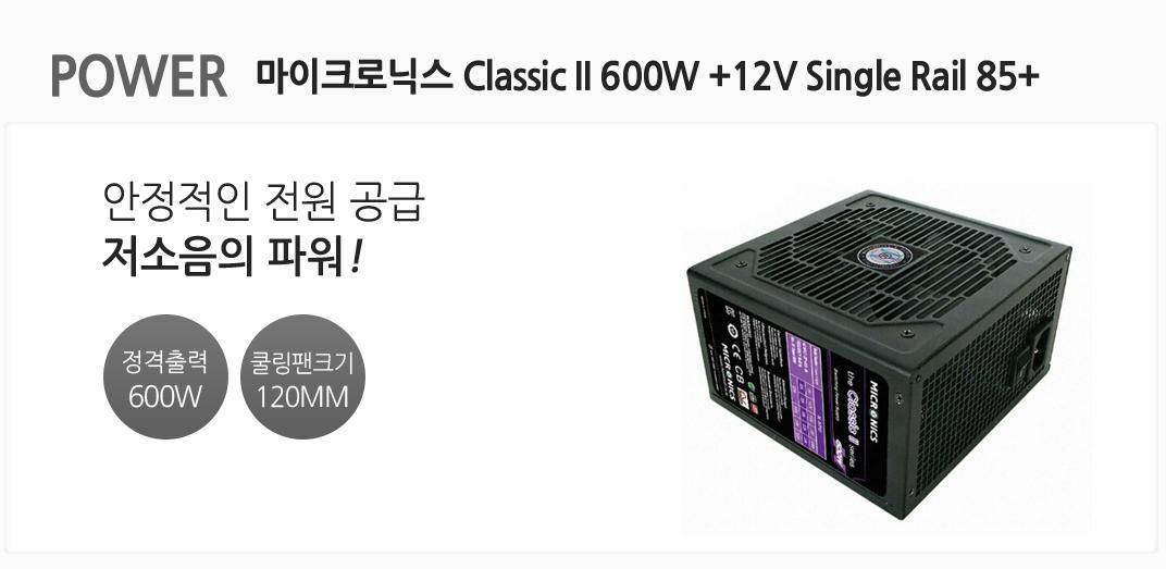 POWER 마이크로닉스 Classic II 600W +12V Single Rail 85+ 안정적인 전원 공급 저소음의 파워 정격출력600W 쿨링팬크기 120MM