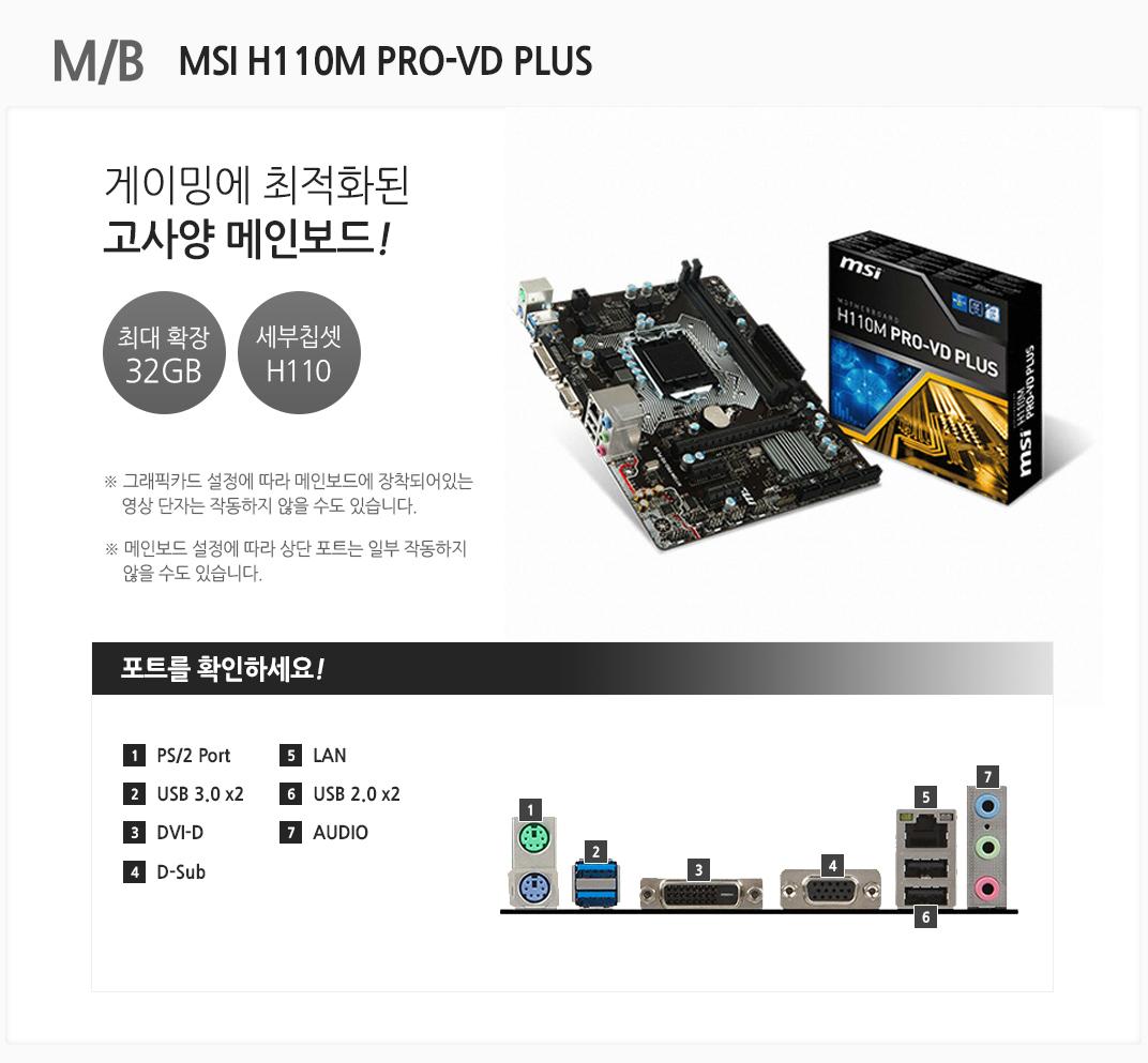 m/b  MSI H110M PRO-VD PLUS 게이밍에 최적화된 고사양 메인보드 최대 확장 32gb 세부칩셋 h110 그래픽카드 설정에 따라 메인보드에 장착되어 있는 영상 단자는 작동하지 않을 수도 있습니다 메인보드 설정에 따라 상단 포트는 일부 작동하지 않을 수도 있습니다 포트를 확인하세요 1. ps/2 port 2. usb 3.0x2 3 dvi-d 4 d-sub 5 lan 6 usb 2.0 x2 7 audio