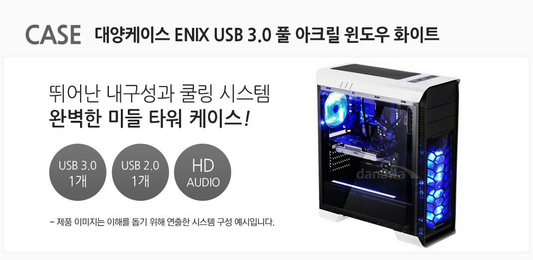 CASE 대양케이스 ENIX USB3.0 풀 아크릴 윈도우 뛰어난 내구성과 쿨링 시스템 완벅한 미들 타워 케이스! usb 3.0 1개 usb 2.0 1개 hd audio