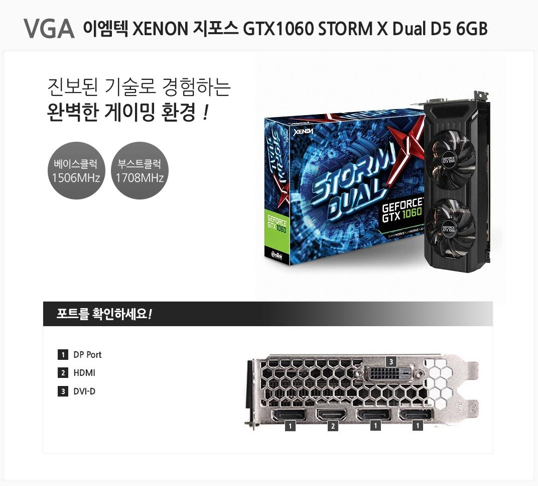 vga 이엠텍 XENON 지포스 GTX1060 STORM X Dual D5 6GB 진보된 기술로 경험하는 완벽한 게이밍 환경 베이스클럭 1506mhz 부스트클럭 1708mhz 포트를 확인하세요 1dp port 2 hdmi 3 dvi-d