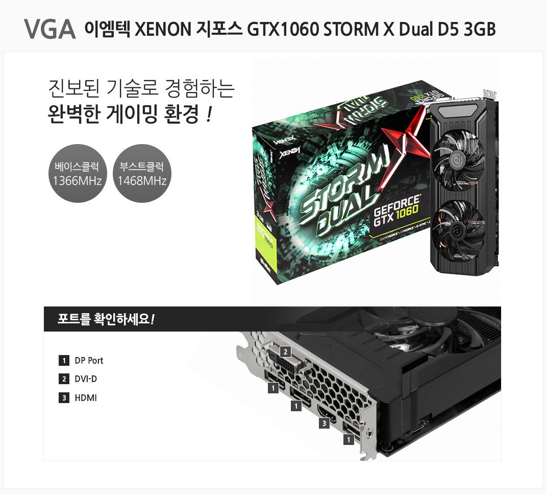 vga 이엠텍 XENON 지포스 GTX1060 STORM X Dual D5 3GB 진보된 기술로 경험하는 완벽한 게이밍 환경 베이스클럭 1366mhz 부스트클럭 1468mhz 포트를 확인하세요 1 dp port 2 dvi-d 3 hdmi
