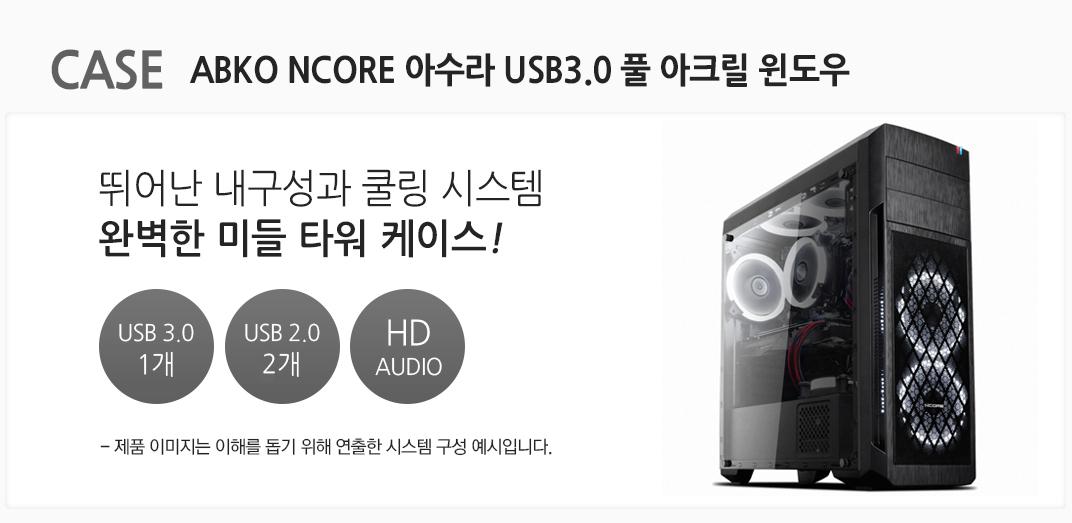 case  ABKO NCORE 아수라 USB3.0 풀 아크릴 윈도우 뛰어난 내구성과 쿨링 시스템 완벽한 미들 타워 케이스 usb 3.0 1개 usb 2.0 1개 hd audio 제품 이미지는 이해를 돕기 위해 연출한 시스템 구성 예시입니다.