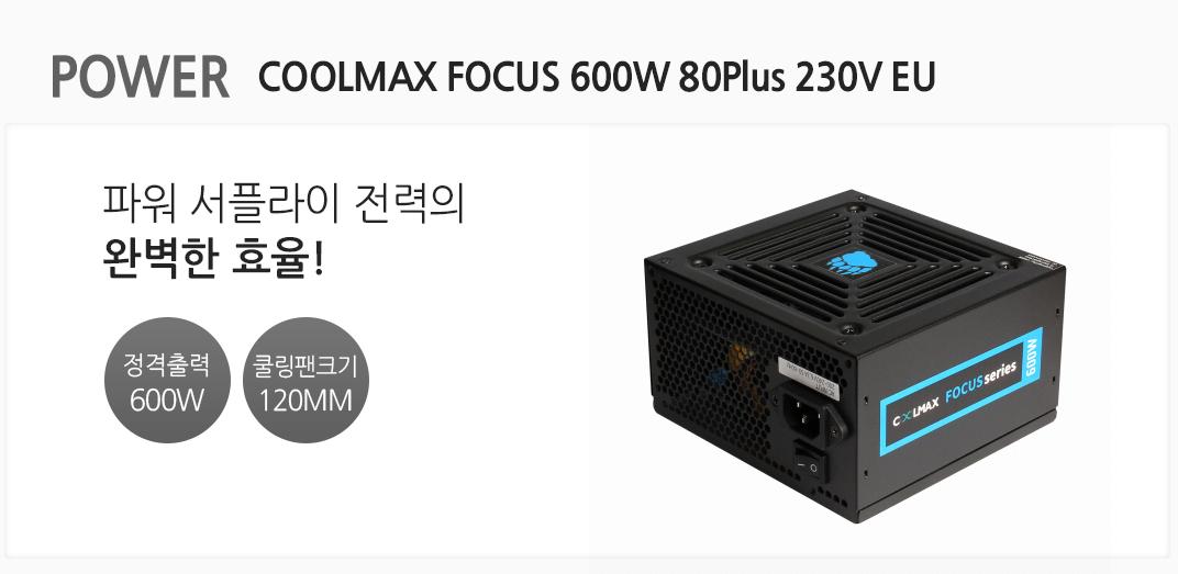 POWER COOLMAX FOCUS 600W 80Plus 230V EU 파워 서플라이 전력의 완벽한 효율 정격출력 600w 쿨링팬크기 120mm