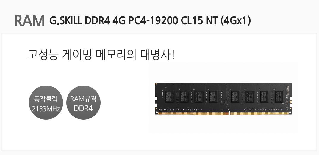 RAM G.SKILL DDR4 4G PC4-19200 CL15 NT (4GX1 고성능 게이밍 메모리의 대명사! 동작클럭 2133MHz RAM규격 DDR4