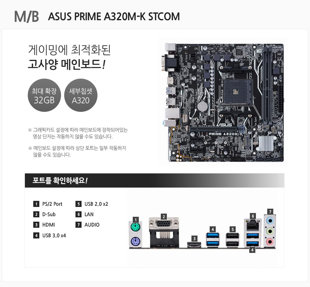 MB ASUS PRIME A320M-K STCOM 게이밍에 최적화된 고사양 메인보드 최대 확장 32gb 세부칩셋 A320 그래픽카드 설정에 따라 메인보드에 장착되어 있는 영상 단자는 작동하지 않을 수도 있습니다 메인보드 설정에 따라 상단 포트는 일부 작동하지 않을 수도 있습니다 포트를 확인하세요 PS 2 PORT D SUB HDMI USB 3.0 4 USB 2.0 X2  LAN  AUDIO