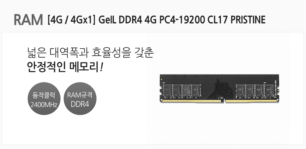 RAM [4G / 4Gx1] GeIL DDR4 4G PC4-19200 CL17 PRISTINE 넓은 대역폭과 효율성을 갖춘 안정적인 메모리 동작클럭 2400MHz RAM규격 DDR4
