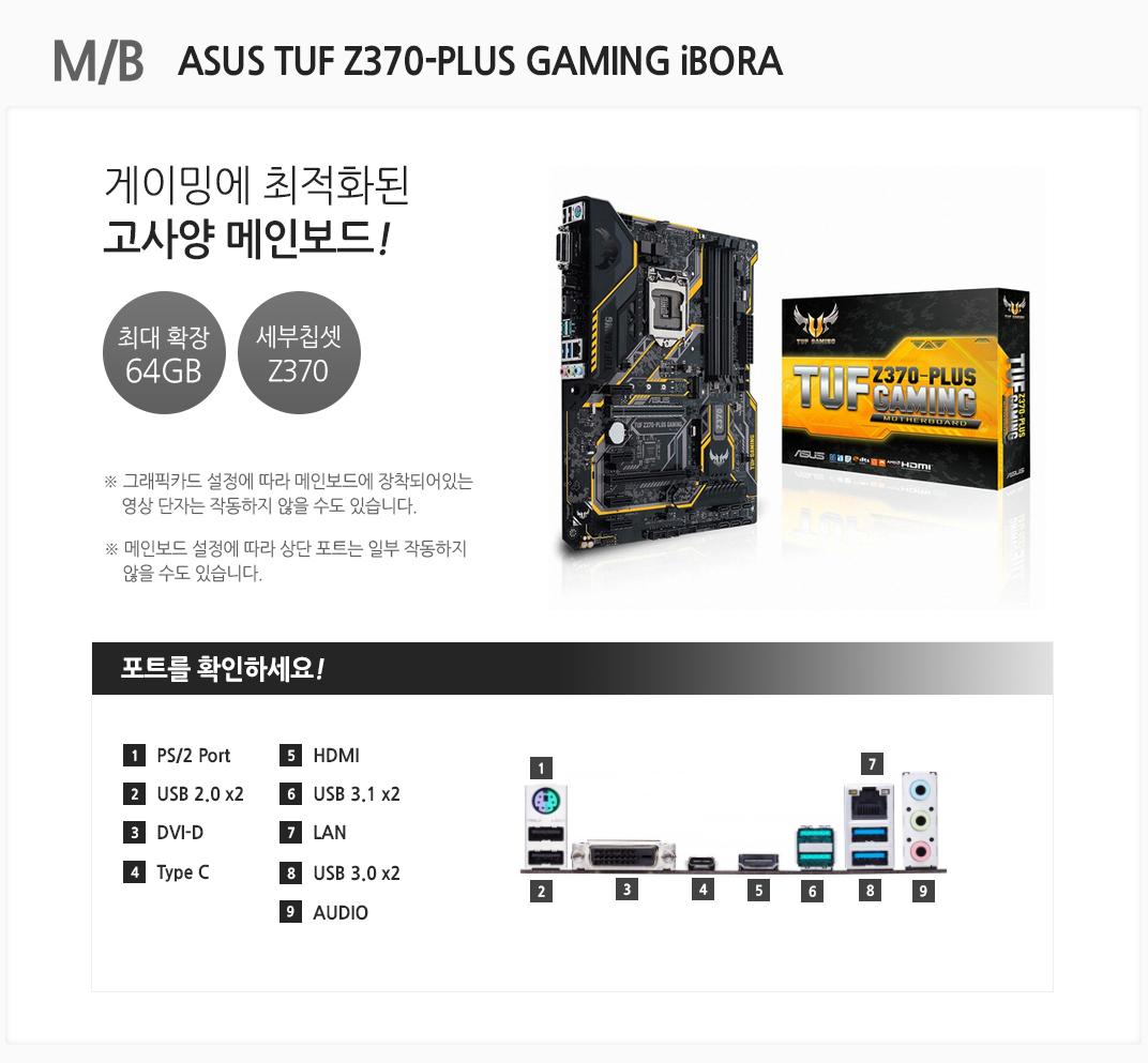 M/B ASUS TUF Z370-PLUS GAMING Ibora 게이밍에 최적화된 고사양 메인보드 최대 확장 64GB 세부칩셋 Z370 그래픽카드 설정에 따라 메인보드에 장착되어있는 영상 단자는 작동하지 않을 수도 있습니다. 메인보드 설정에 따라 상단 포트는 일부 작동하지 않을 수도 있습니다 포트를 확인하세요 1 PC/2 Port 2 USB 2.0x2 3 DVI-D 4 Type C Port 5 HDMI 6 USB 3.1 x2 7 LAN 8 USB 3.0 x2 9 AUDIO