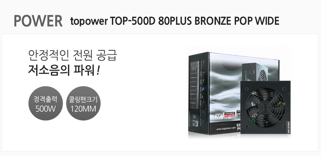 POWER topower TOP-500D 80PLUS BRONZE POP WIDE 안정적인 전원 공급 저소음의 파워 정격출력 500w 쿨링팬크기 120mm