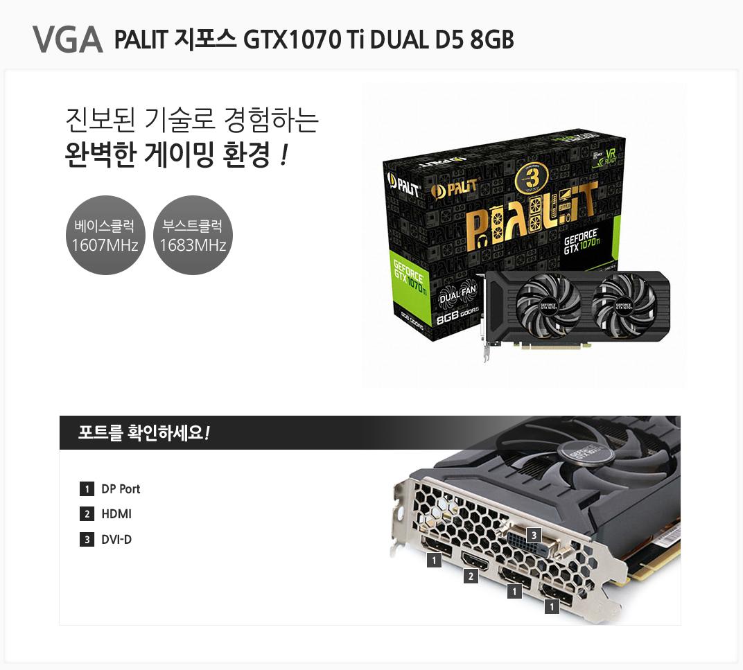 VGA PALIT 지포스 GTX1070 Ti DUAL D5 8GB 진보된 기술로 경험하는 완벽한 게이밍 환경 베이스클럭 1607MHz 부스트클럭 1683MHz 포트를 확인하세요 1 DP Port 2 HDMI 3 DVI-D