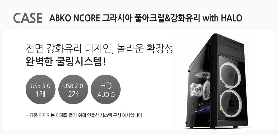 CASE ABKO NCORE 그라시아 풀아크릴&강화유리 with HALO 전면 강화유리 디자인 놀라운 확장성 완벽한 쿨링시스템 USB 3.0 1개 USB 2.0 2개 HD AUDIO