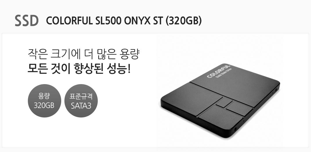 SSD COLORFUL SL500 ONYX ST (320GB) 작은 크기에 더 많은 용량 모든 것이 향상된 성능! 용량 320GB 표준규격 SATA3