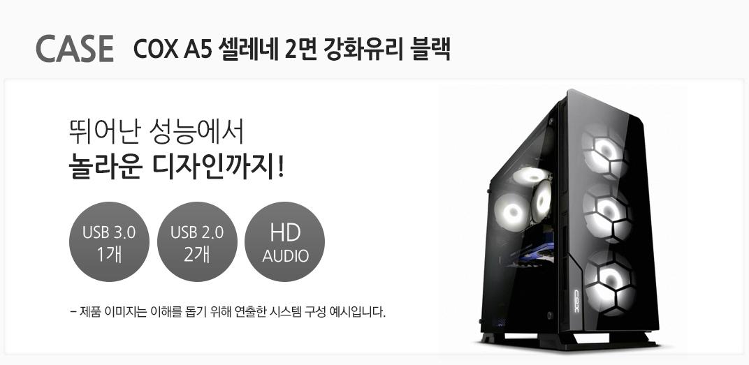 CASE COX A5 셀레네 2면 강화유리 블랙 뛰어난 성능에서 놀라운 디자인까지 USB 3.0 1개 USB 2.0 2개 HD AUDIO