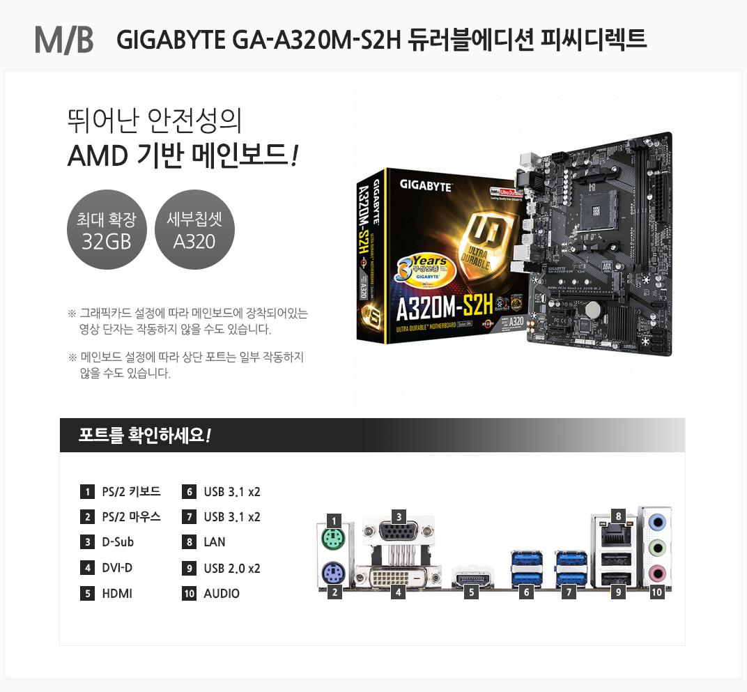 M/B 뛰어난 안전성의 AMD 기반 메인보드! 최대 확장 32GB 세부칩셋 A320 그래픽카드 설정에 따라 메인보드에 장착되어있는 영상 단자는 작동하지 않을 수도 있습니다. 메인보드 설정에 따라 상단 포트는 일부 작동하지 않을 수도 있습니다.  1 PS/2 키보드 2 PS/2 마우스 3 D-Sub 4 DVI-D 5 HDMI 6 USB 3.1 x2 7 USB 3.1 x2 8 LAN 9 USB 2.0 x2 10 AUDIO