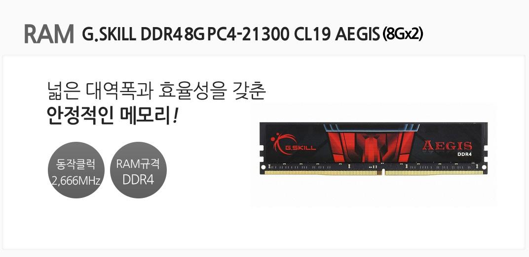 RAM G.SKILL DDR4 8G PC4-21300 CL19 AEGIS  넓은 대역폭과 효율성을 갖춘 안정적인 메모리 동작클럭 2666MHz RAM규격 DDR4