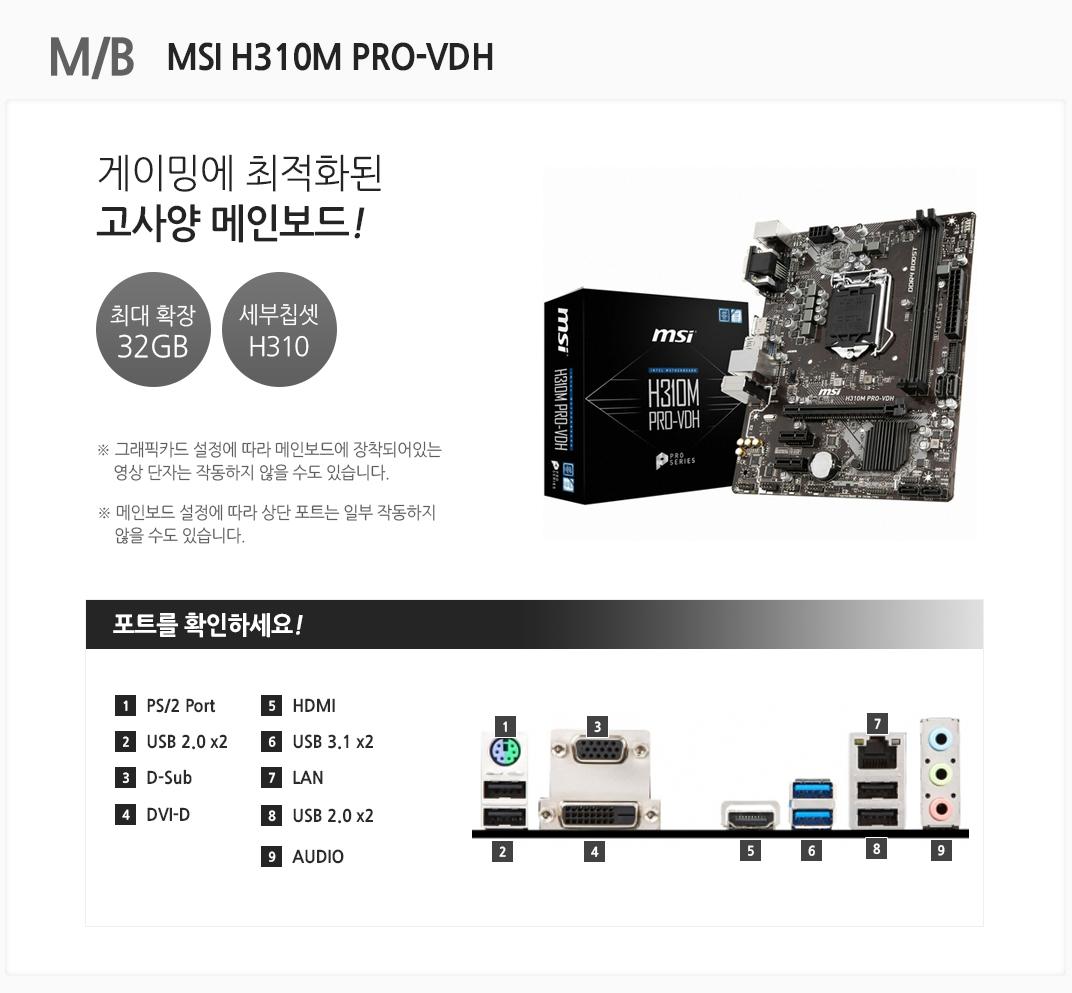 M/B MSI H310M PRO-VDH 게이밍에 최적화된 고사양 메인보드 최대 확장 32GB 세부칩셋 H310 그래픽카드 설정에 따라 메인보드에 장착되어있는 영상 단자는 작동하지 않을 수도 있습니다. 메인보드 설정에 따라 상단 포트는 일부 작동하지 않을 수도 있습니다 포트를 확인하세요 1 PS/2 Port 2 USB 2.0 x2 3 D-Sub 4. DVI-D 5. HDMI 6 USB 3.1 x2 7 LAN 8 USB 2.0 x2 9 AUDIO