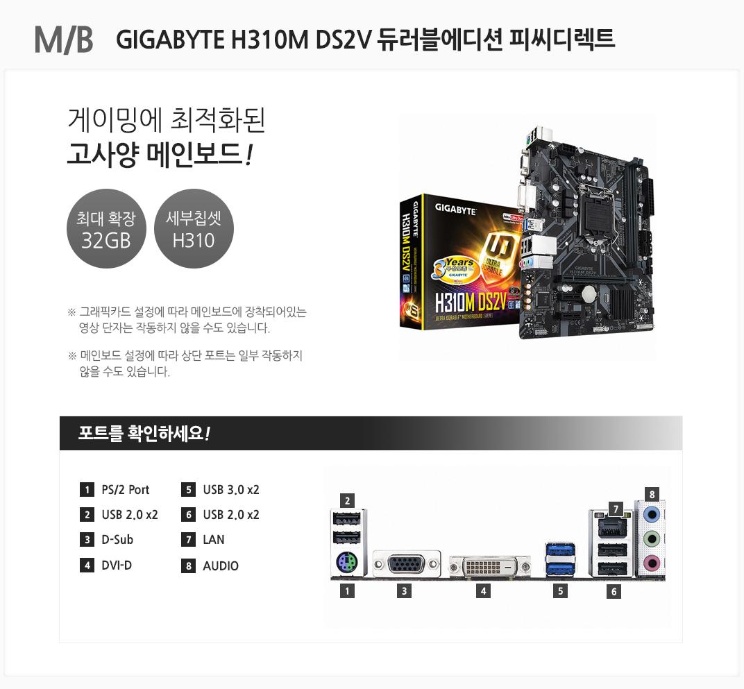M/B GIGABYTE H310M DS2V 듀러블에디션 피씨디렉트 게이밍에 최적화된 고사양 메인보드 최대 확장 32GB 세부칩셋 H310 그래픽카드 설정에 따라 메인보드에 장착되어있는 영상 단자는 작동하지 않을 수도 있습니다. 메인보드 설정에 따라 상단 포트는 일부 작동하지 않을 수도 있습니다 포트를 확인하세요 1 PS/2 Port 2 USB 2.0 x2 3 D-Sub 4 DVI-D 5 USB 3.0 x2 6 USB 2.0 x2 7 LAN 8 AUDIO