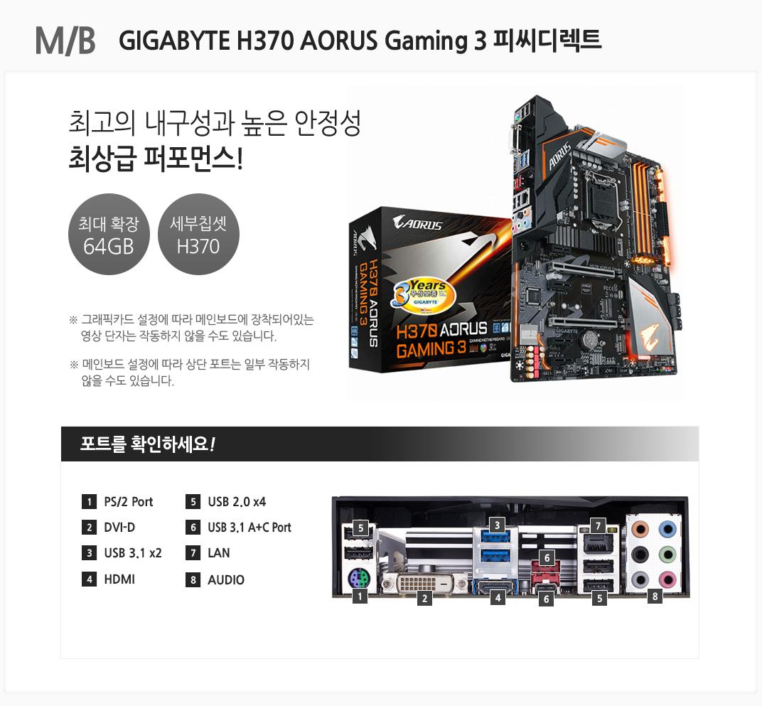 M/B GIGABYTE H370 AORUS Gaming 3 피씨디렉트 최고의 내구성과 높은 안정성 최상급 퍼포먼스 최대 확장 64GB 세부칩셋 H370 그래픽카드 설정에 따라 메인보드에 장착되어있는 영상 단자는 작동하지 않을 수도 있습니다. 메인보드 설정에 따라 상단 포트는 일부 작동하지 않을 수도 있습니다 포트를 확인하세요 1 PS/2 Port 2 DVI-D 3 USB 3.1 x2 4 HDMI 5 USB 2.0 x4 6 USB 3.1 A+C Prot 7 LAN 8 AUDIO