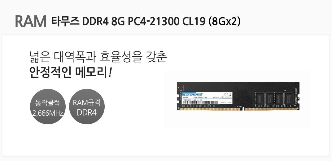 RAM 타무즈 DDR4 8G PC4-21300 CL19(8Gx2) 넓은 대역폭과 효율성을 갖춘 안정적인 메모리 동작클럭 2,666MHz RAM규격 DDR4