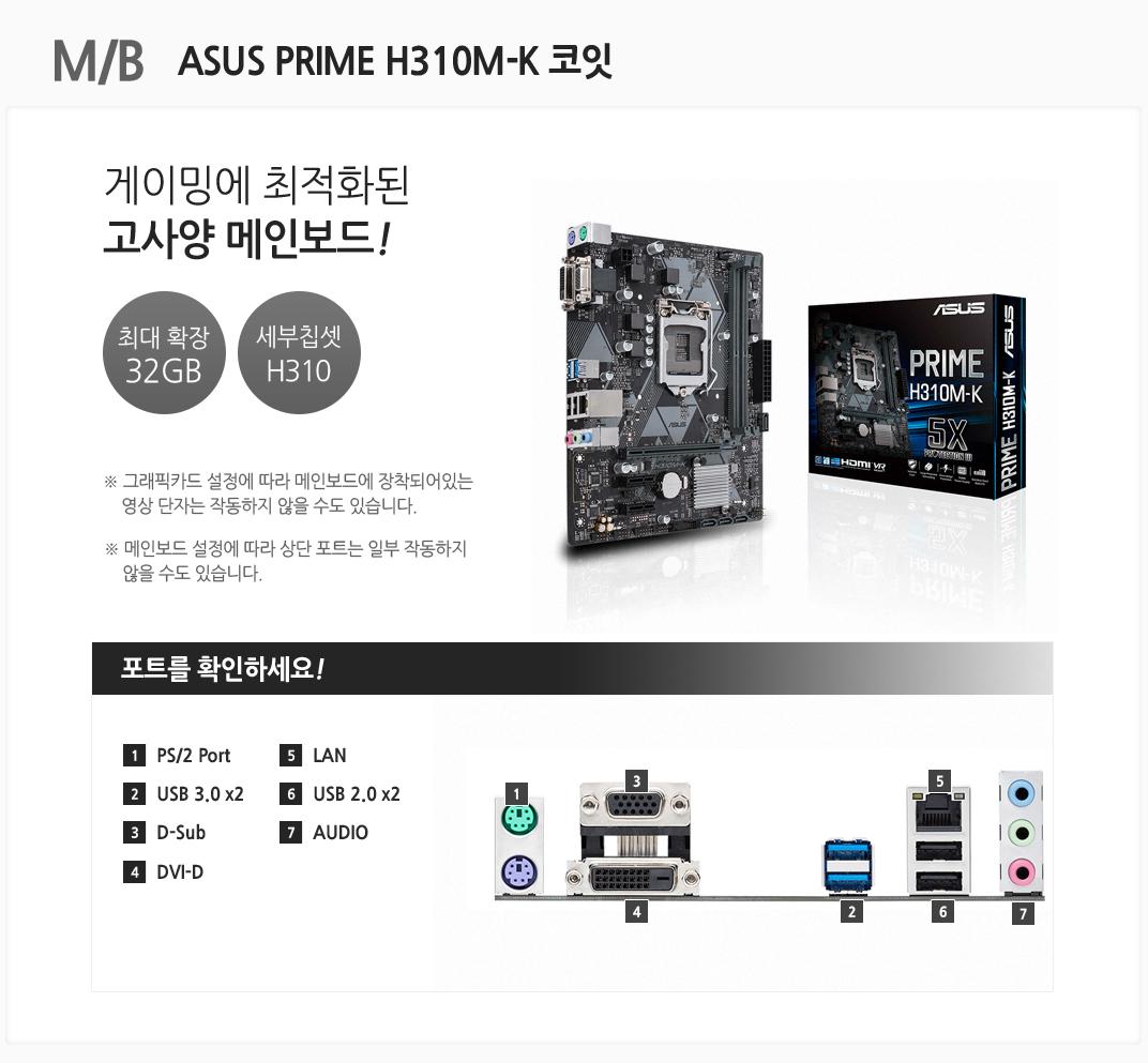 M/B ASUS PRIME H310M-K 코잇 게이밍에 최적화된 고사양 메인보드 최대 확장 32GB 세부칩셋 H310 그래픽카드 설정에 따라 메인보드에 장착되어있는 영상 단자는 작동하지 않을 수도 있습니다. 메인보드 설정에 따라 상단 포트는 일부 작동하지 않을 수도 있습니다 포트를 확인하세요 1 PS/2 Port 2 USB 3.0 x2 3 D-Sub 4 DVI-D 5 LAN 6 USB 2.0 x2 7 AUDIO