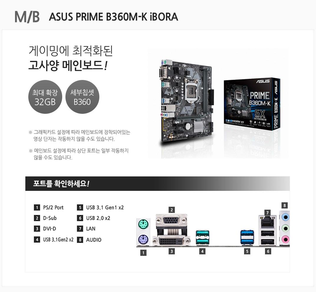 M/B ASUS PRIME B360M-K iBORA 게이밍에 최적화된 고사양 메인보드 최대 확장 32GB 세부칩셋 B360 그래픽카드 설정에 따라 메인보드에 장착되어있는 영상 단자는 작동하지 않을 수도 있습니다. 메인보드 설정에 따라 상단 포트는 일부 작동하지 않을 수도 있습니다 포트를 확인하세요 1 PS/2 Port 2 D-Sub 3 DVI-D 4 USB 3.1Gen x2 5 USB 3.1 Gen1 x2 6 USB 2.0 x2 7 LAN 8 AUDIO