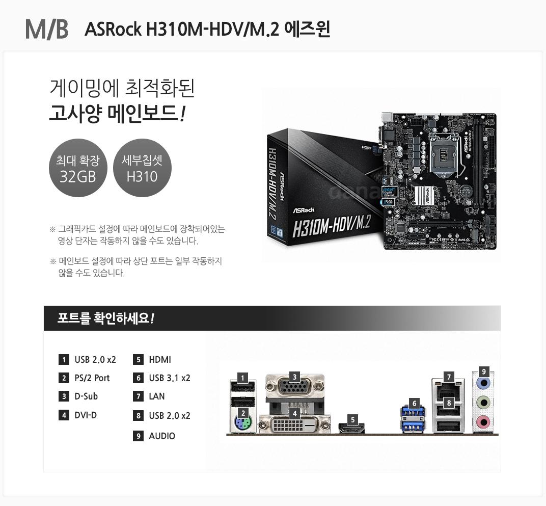 M/B ASRock H310M-HDV/M.2 에즈윈 게이밍에 최적화된 고사양 메인보드 최대 확장 32GB 세부칩셋 H310 그래픽카드 설정에 따라 메인보드에 장착되어있는 영상 단자는 작동하지 않을 수도 있습니다. 메인보드 설정에 따라 상단 포트는 일부 작동하지 않을 수도 있습니다 포트를 확인하세요 1 USB 2.0 x2 2 PS/2 Port 3 D-Sub 4 DVI-D 5. HDMI 6 USB 3.1 x2 7 LAN 8 USB 2.0 x2 9 AUDIO