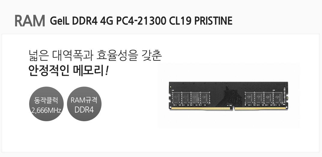 RAM GeIL DDR4 4G PC4-21300 CL19 PRISTINE 넓은 대역폭과 효율성을 갖춘 안정적인 메모리 동작클럭 2666MHz RAM규격 DDR4