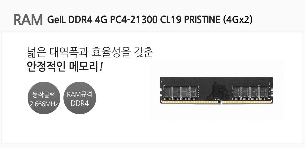 RAM GeIL DDR4 4G PC4-21300 CL19 PRISTINE (4Gx2) 넓은 대역폭과 효율성을 갖춘 안정적인 메모리 동작클럭 2666MHz RAM규격 DDR4