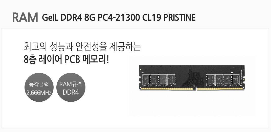 RAM GeIL DDR4 8G PC4-21300 CL19 PRISTINE 최고의 성능과 안전성을 제공하는 8층 레이어 PCB 메모리 동작클럭 2,666MHz RAM규격 DDR4