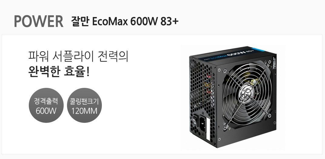 POWER 잘만 EcoMax 600W 83+ 파워 서플라이 전력의 완벽한 효율 정격출력 600W 쿨링팬크기 120mm