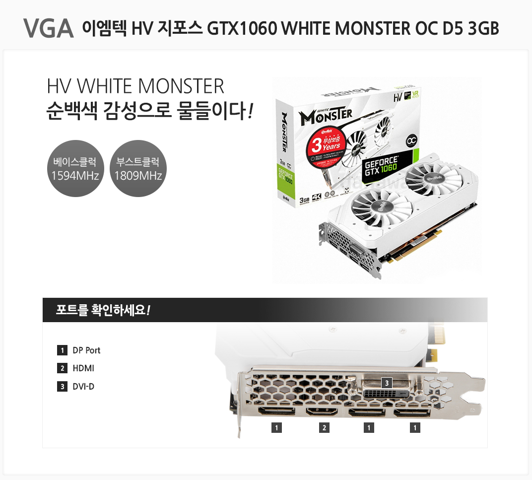 VGA 이엠텍 HV 지포스 GTX1060 WHITE MONSTER OC D5 3GB HV MINI MONSTER 순백색 감성으로 물들이다 베이스클럭 1594MHz 부스트클럭 1809 MHz 포트를 확인하세요 1 DP Port 2 HDMI 3 DVI-D