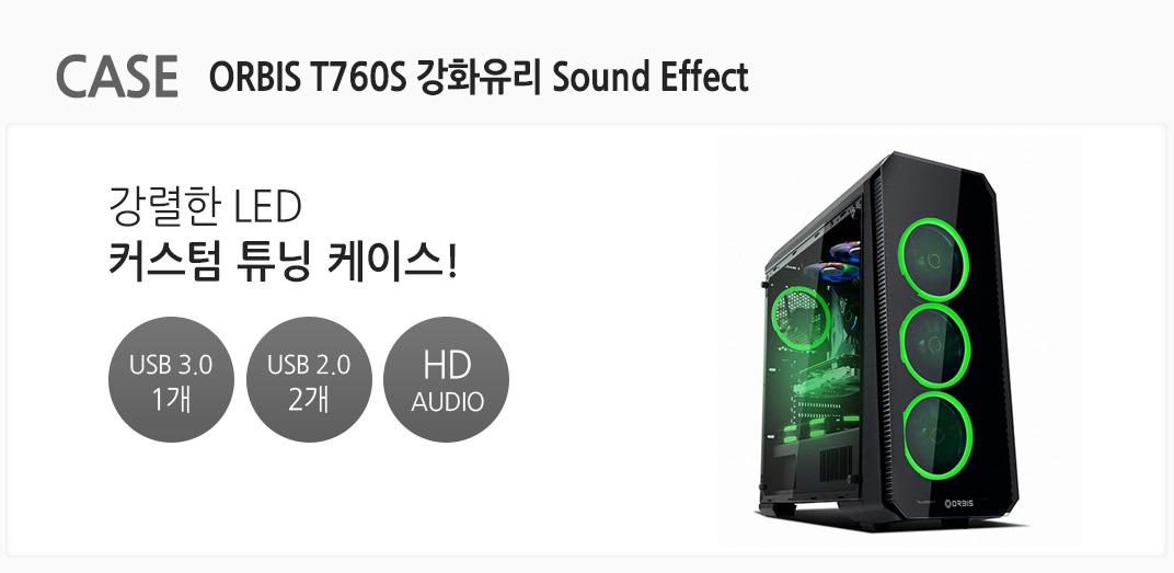 CASE ORBIS T760S 강화유리 Sound Effect 강렬한 LED 커스텀 튜닝 케이스 USB 3.0 1개 usb 2.0 2개 HD AUDIO