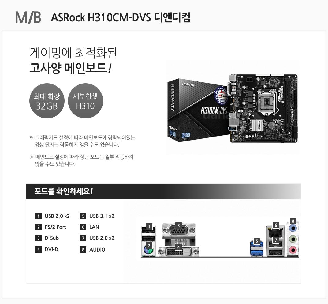 M/B ASRock H310CM-DVS 디앤디컴 게이밍에 최적화된 고사양 메인보드 최대 확장 32GB 세부칩셋 H310 그래픽카드 설정에 따라 메인보드에 장착되어있는 영상 단자는 작동하지 않을 수도 있습니다. 메인보드 설정에 따라 상단 포트는 일부 작동하지 않을 수도 있습니다 포트를 확인하세요 1 USB 2.0 x2 2 PS/2 Port 3 D-Sub 4 DVI-D 5 USB 3.1 x2 6 LAN 7 USB 2.0 x2 8 AUDIO