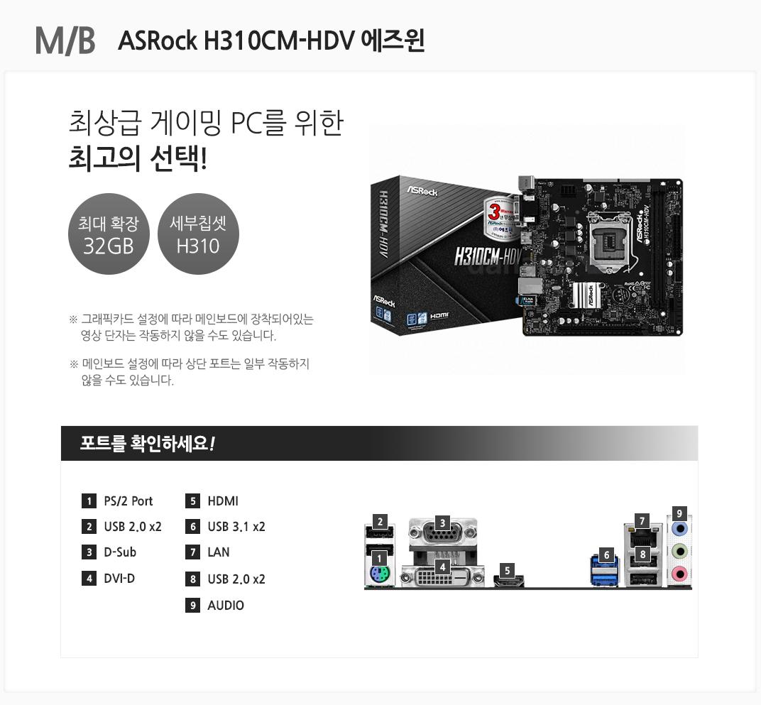 M/B ASRock H310CM-HDV 에즈윈 최상급 게이밍PC를 위한 최고의 선택! 최대 확장 32GB 세부칩셋 H310 그래픽카드 설정에 따라 메인보드에 장착되어있는 영상 단자는 작동하지 않을 수도 있습니다. 메인보드 설정에 따라 상단 포트는 일부 작동하지 않을 수도 있습니다 포트를 확인하세요 1 PS/2 Port 2. USB 2.0 x2 3 D-Sub 4 DVI-D 5 HDMI 6 USB 3.1 x2 7 LAN 8 USB 2.0 x2 9 AUDIO