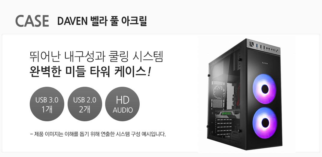 CASE DAVEN 벨라 풀 아크릴  뛰어난 내구성과 쿨링 시스템 완벽한 미들 타워 케이스 USB 3.0 1개 usb 2.0 2개 HD AUDIO