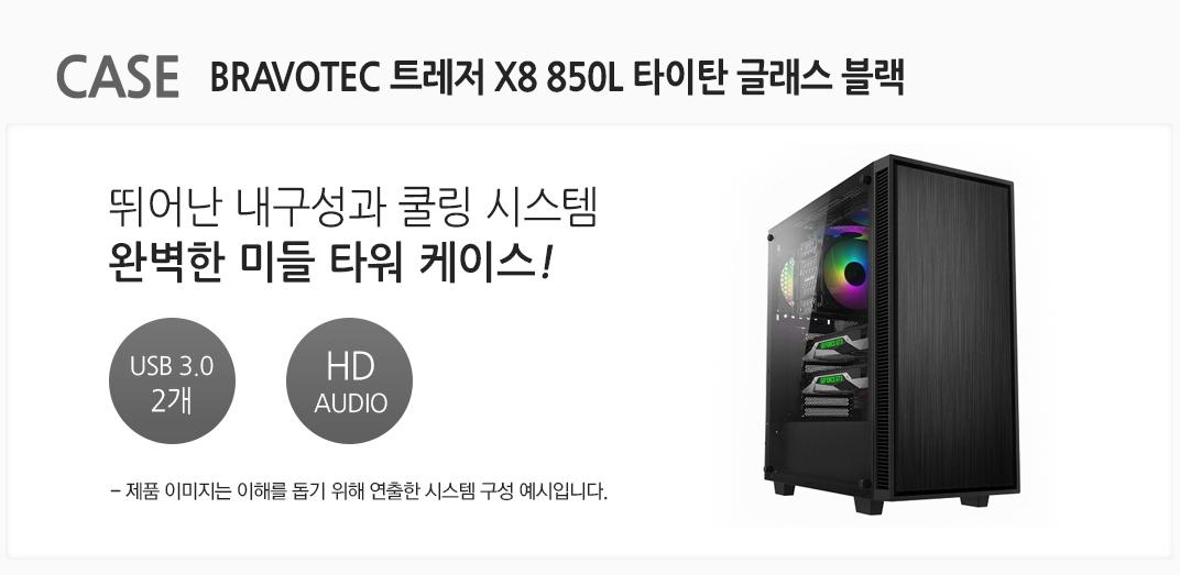 CASE BRAVOTEC 트레저 X8 850L 타이탄 글래스 블랙 뛰어난 내구성과 쿨링 시스템 완벽한 미들 타워 케이스 USB 3.0 2개  HD AUDIO