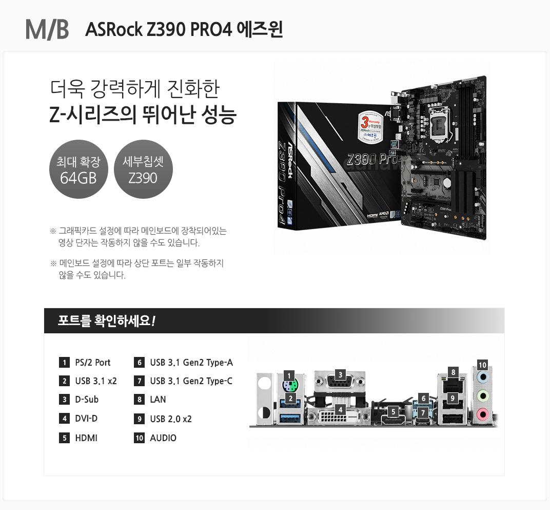 M/B ASRock Z390 PRO4 에즈윈 최상급 게이밍 PC를 위한 최고의 선택 최대 확장 64GB 세부칩셋 z390 그래픽카드 설정에 따라 메인보드에 장착되어있는 영상 단자는 작동하지 않을 수도 있습니다. 메인보드 설정에 따라 상단 포트는 일부 작동하지 않을 수도 있습니다 포트를 확인하세요 1 PS/2 Port 2. USB 3.1 x2 3 D-Sub 4 DVI-D 5 HDMI 6 USB 3.1 Type-A 7 USB 3.1 Type-C 8 LAN 9 USB 2.0 x2 10 AUDIO
