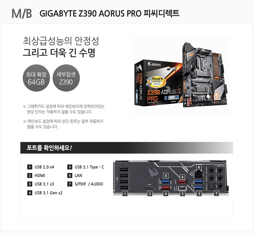 M/B GIGABYTE Z390 AORUS PRO 피씨디렉트최상급 성능의 안정성 그리고 더욱 긴 수명 최대 확장 64GB 세부칩셋 Z390 그래픽카드 설정에 따라 메인보드에 장착되어있는 영상 단자는 작동하지 않을 수도 있습니다. 메인보드 설정에 따라 상단 포트는 일부 작동하지 않을 수도 있습니다 포트를 확인하세요 1 USB 2.0 x4 2. HDMI 3 USB 3.1 x3 4 USB 3.1 Gen x2 5 USB 3.1 Type - C 6 LAN 7 S/PDIF  AUDIO