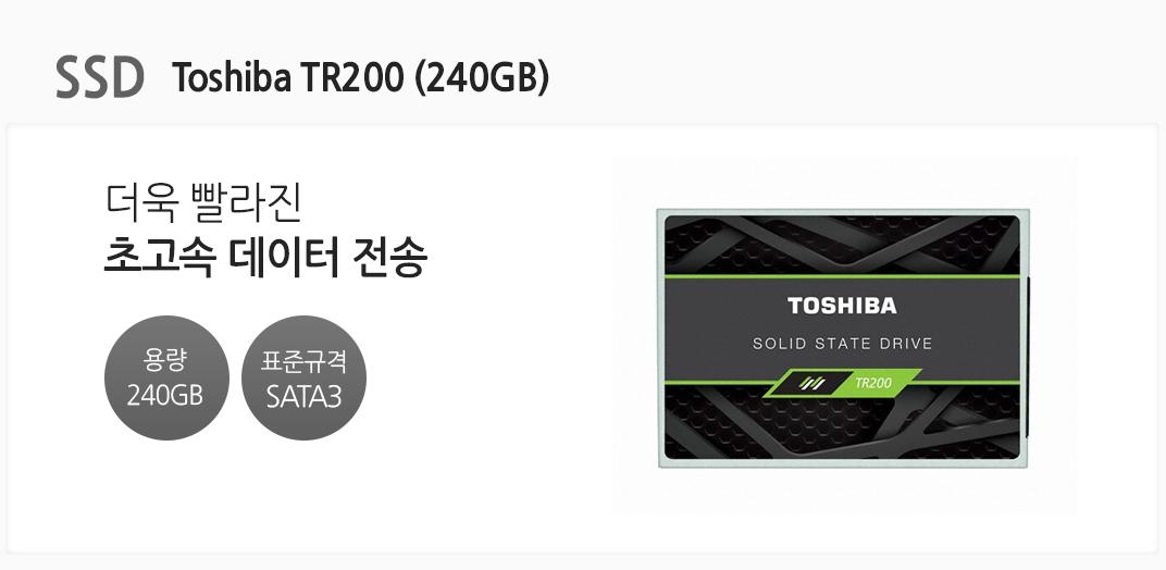 SSD Toshiba TR200 (240GB) 더욱 빨라진 초고속 데이터 전송 용량 240GB 표준규격 SATA3