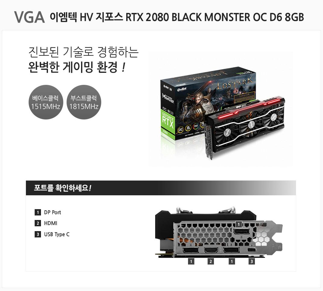 VGA 이엠텍 HV 지포스 RTX 2080 BLACK MONSTER OC D6 8GB 진보된 기술로 경험하는 완벽한 게이밍 환경 베이스클럭 1515MHz 부스트클럭 1815MHz 포트를 확인하세요 1 DP Port  2 HDMI 3 USB Type C