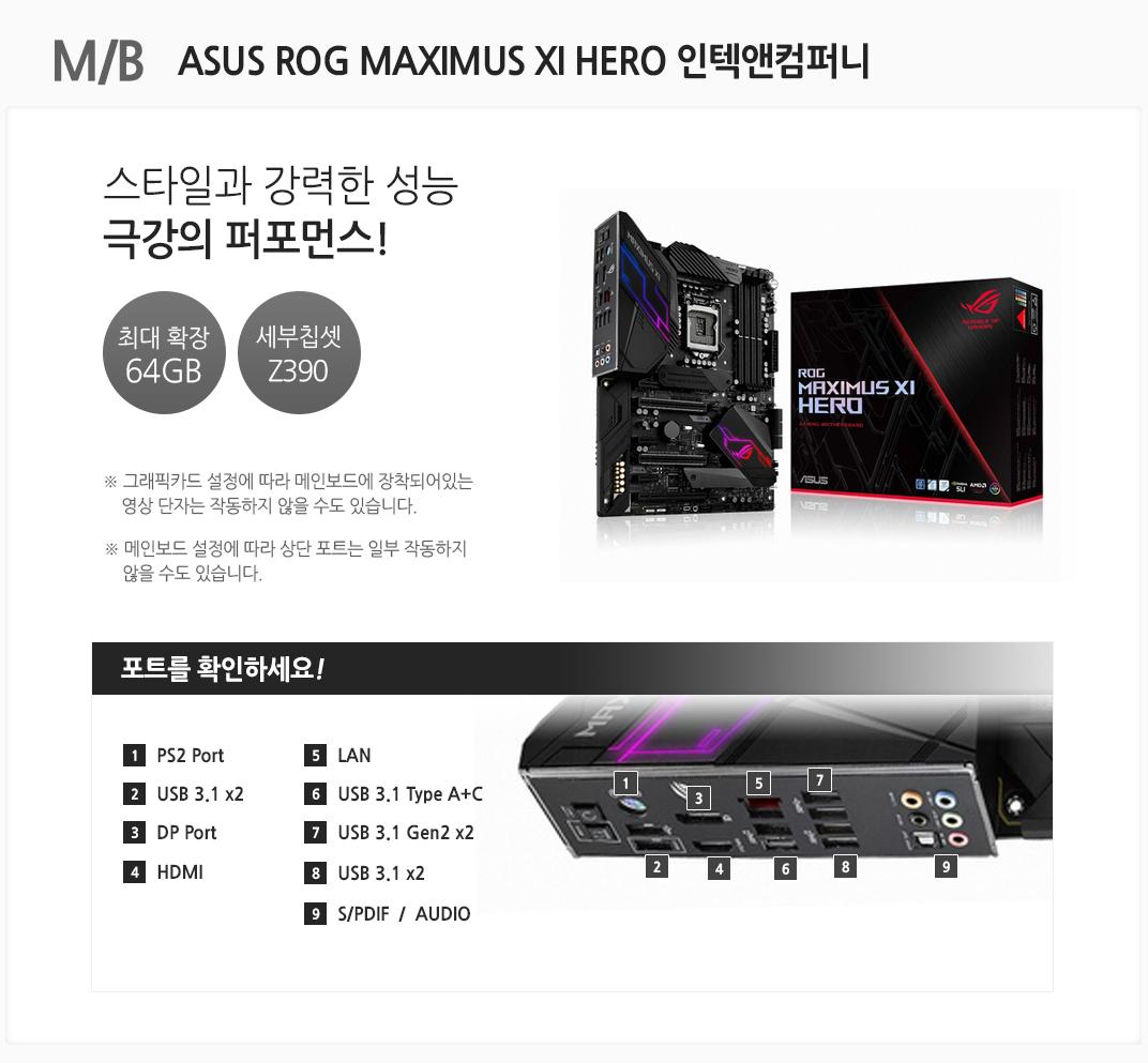 M/B ASUS ROG MAXIMUS XI HERO 인텍앤컴퍼니 스타일과 강력한 성능 극강의 퍼포먼스 최대 확장 64GB 세부칩셋 Z390 그래픽카드 설정에 따라 메인보드에 장착되어있는 영상 단자는 작동하지 않을 수도 있습니다. 메인보드 설정에 따라 상단 포트는 일부 작동하지 않을 수도 있습니다 포트를 확인하세요 1 PS2 Port 2. USB 3.1 x2 3 DP Port 4 HDMI 5 LAN 6 USB 3.1 Type A+C 7 USB 3.1 Gen2 x2 8 USB 3.1 x2 9 S/PDIF  /  AUDIO