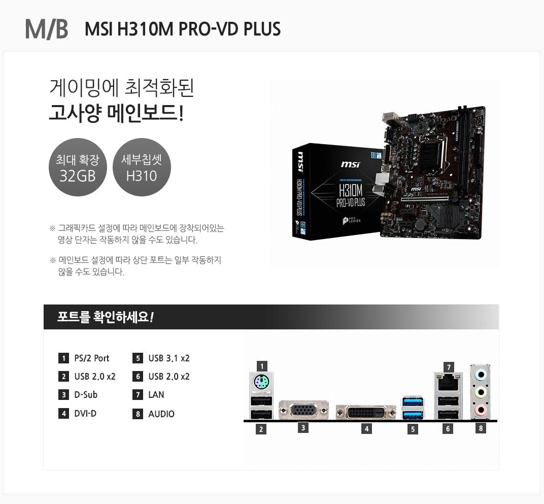 M/B MSI H310M PRO-VD PLUS 최상급 게이밍 PC를 위한 최고의 선택 최대 확장 32GB 세부칩셋 a320 그래픽카드 설정에 따라 메인보드에 장착되어있는 영상 단자는 작동하지 않을 수도 있습니다. 메인보드 설정에 따라 상단 포트는 일부 작동하지 않을 수도 있습니다 포트를 확인하세요 1 PS/2 Port 2. USB 2.0 x2 3 D-Sub 4 DVI-D 5 USB 3.1 x2 6 LAN 7 USB 2.0 x2 8 AUDIO
