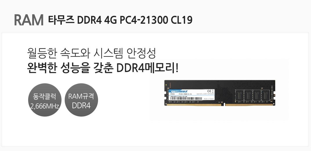RAM 타무즈 DDR4 4G PC4-21300 CL19 월등한 속도와 시스템 안정성 완벽한 성능을 갖춘 DDR4메모리 동작클럭 2,666MHz RAM규격 DDR4