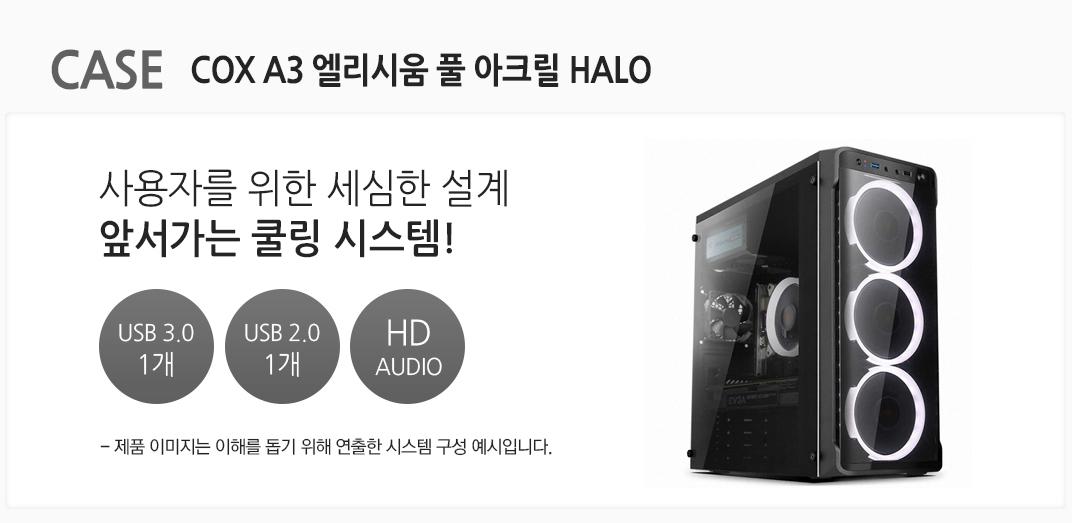 CASE COX A3 엘리시움 풀 아크릴 HALO 사용자를 위한 세심한 설계 앞서가는 쿨링 시스템! USB 3.0 1개 usb 2.0 1개 HD AUDIO