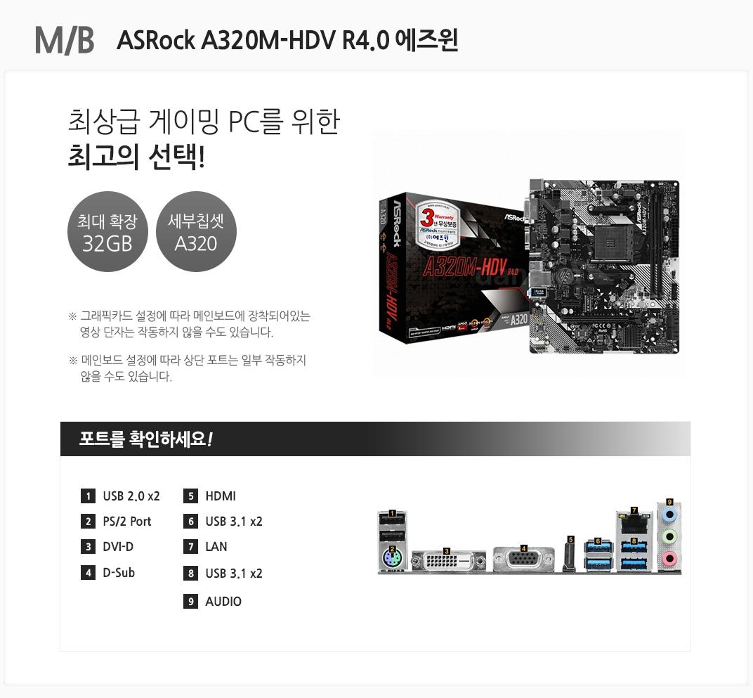 M/B ASRock A320M-HDV R4.0 에즈윈 최상급 게이밍PC를 위한 최고의 선택! 최대 확장 32GB 세부칩셋 A320 그래픽카드 설정에 따라 메인보드에 장착되어있는 영상 단자는 작동하지 않을 수도 있습니다. 메인보드 설정에 따라 상단 포트는 일부 작동하지 않을 수도 있습니다 포트를 확인하세요