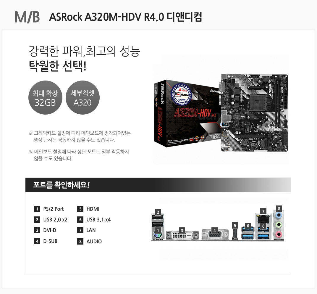 M/B ASRock A320M-HDV R4.0 디앤디컴 강력한 파워, 최고의 성능 탁월한 선택! 최대 확장 32GB 세부칩셋 A320 그래픽카드 설정에 따라 메인보드에 장착되어있는 영상 단자는 작동하지 않을 수도 있습니다. 메인보드 설정에 따라 상단 포트는 일부 작동하지 않을 수도 있습니다 포트를 확인하세요 1 PS/2 Port 2. USB 2.0 x2 3 DVI-D 4 D-SUB 5 HDMI 6 USB 3.1 x4 7 LAN  8 AUDIO