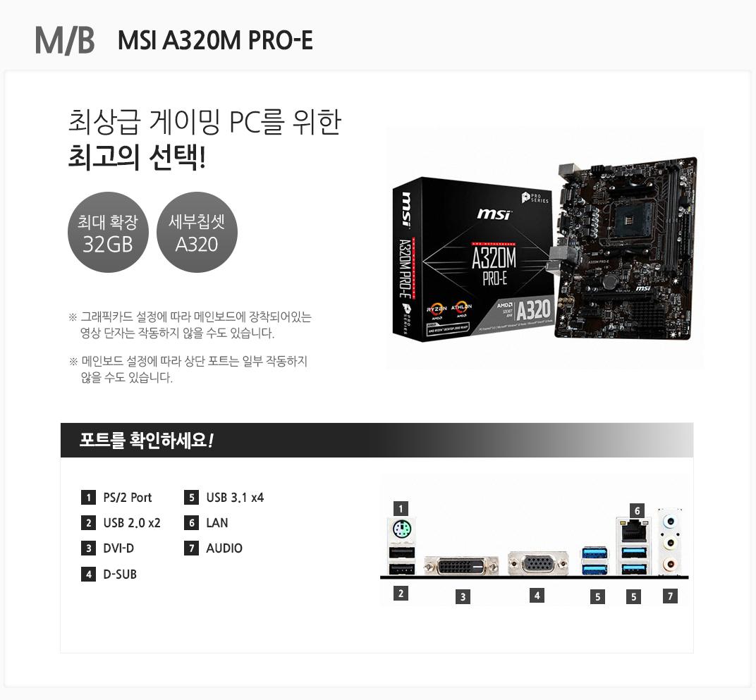 M/B MSI A320M PRO-E 최상급 게이밍PC를 위한 최고의 선택! 최대 확장 32GB 세부칩셋 A320 그래픽카드 설정에 따라 메인보드에 장착되어있는 영상 단자는 작동하지 않을 수도 있습니다. 메인보드 설정에 따라 상단 포트는 일부 작동하지 않을 수도 있습니다 포트를 확인하세요 1 PS/2 Port 2. USB 2.0 x2 3 DVI-D 4 D-SUB 5 USB 3.1 x4 6 LAN 7 AUDIO