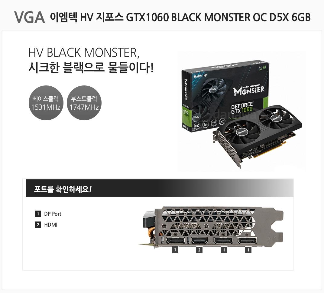VGA 이엠텍 HV 지포스 GTX1060 BLACK MONSTER OC D5X 6GB HV BLACK MONSTER, 시크한 블랙으로 물들이다 베이스클럭 1531MHz 부스트클럭 1747MHz 포트를 확인하세요 1 DP Port  2 HDMI